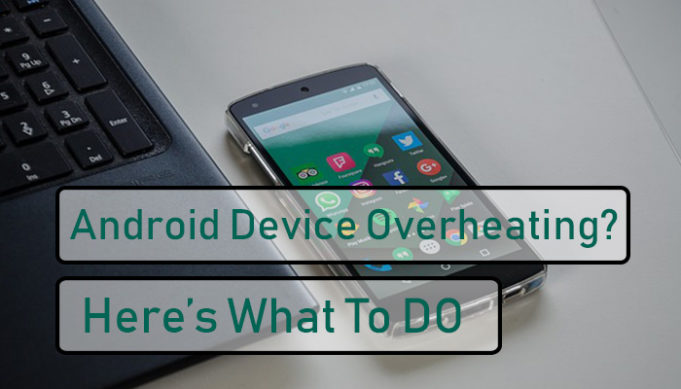Why Your Android Device is Overheating – What to Do